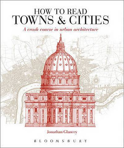 How to Read Towns and Cities: A Crash Course in Urban Architecture - Jonathan Glancey - 9781789940169