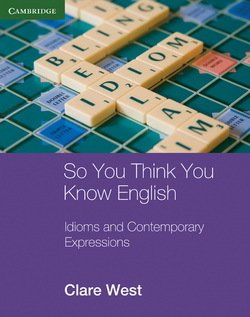 So You Think You Know English; Idioms and Contemporary Expressions - Clare West - 9780521184984