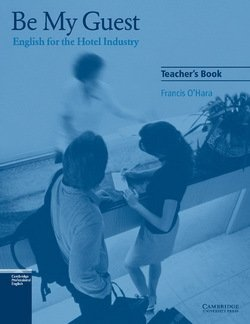 Be My Guest - English for the Hotel Industry Teacher's Book - Francis O'Hara - 9780521776882