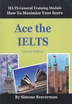 Ace the IELTS: IELTS General Training Module: How to Maximize Your Score (2nd Edition) - Simone Braverman - 9780987300997