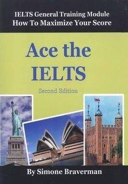 Ace the IELTS: IELTS General Training Module: How to Maximize Your Score (2nd Edition) - Simone Braverman - 9780987300997