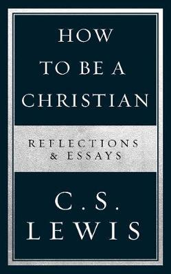 How to Be a Christian: Reflections & Essays - C. S. Lewis - 9780008307172