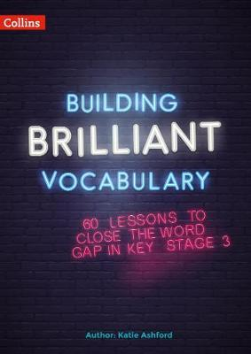 Building Brilliant Vocabulary: 60 lessons to close the word gap in KS3 - Katie Ashford - 9780008380304