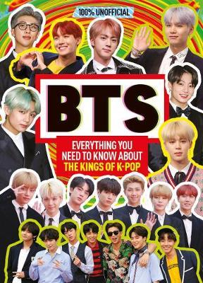 100% Unofficial: BTS : Everything You Need to Know About the Kings of K-Pop - Malcolm MacKenzie - 9781405297431
