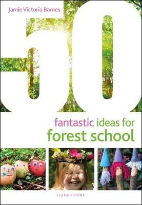 50 Fantastic Ideas for Forest School - Jamie Victoria Barnes - 9781472973726