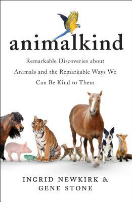 Animalkind: Remarkable Discoveries About Animals and Revolutionary New Ways to Show Them Compassion - Ingrid Newkirk - 9781501198540