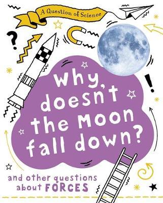 A Question of Science: Why Doesn't the Moon Fall Down? And Other Questions about Forces - Anna Claybourne - 9781526311542
