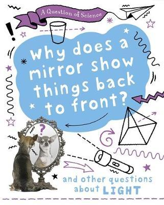 A Question of Science: Why does a mirror show things back to front? And other questions about light - Anna Claybourne - 9781526311566