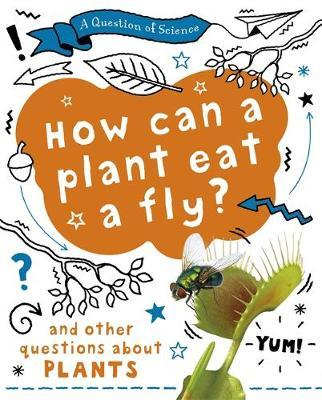 A Question of Science: How can a plant eat a fly? And other questions about plants - Anna Claybourne - 9781526311580