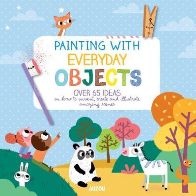 Painting with Everyday Objects: Over 65 Ideas on How to Invent