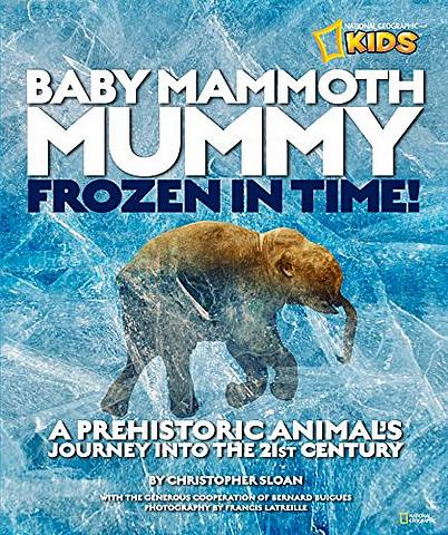 Baby Mammoth Mummy: Frozen in Time: A Prehistoric Animal's Journey into the 21st Century (History (World)) - Christopher Sloan - 9781426308659