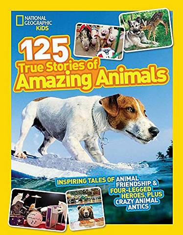 125 True Stories of Amazing Animals: Inspiring Tales of Animal Friendship & Four-Legged Heroes