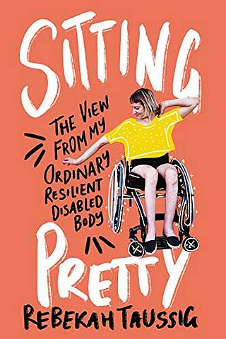 Sitting Pretty: The View from My Ordinary Resilient Disabled Body - Rebekah Taussig - 9780062936790