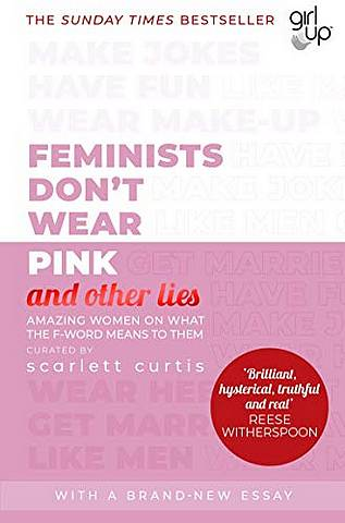Feminists Don't Wear Pink (and other lies): Amazing women on what the F-word means to them - Scarlett Curtis - 9780241418369