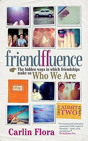 Friendfluence: The Hidden Ways in Which Friendships Shape Our Characters and Life Chances from Infancy to Old Age - Carlin Flora - 9781780720791