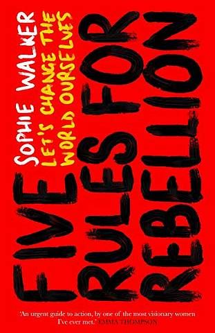 Five Rules for Rebellion: Let's Change the World Ourselves - Sophie Walker - 9781785786037