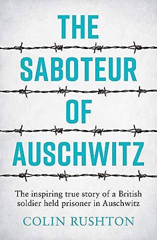 The Saboteur of Auschwitz: The Inspiring True Story of a British Soldier Held Prisoner in Auschwitz - Colin Rushton - 9781787833296