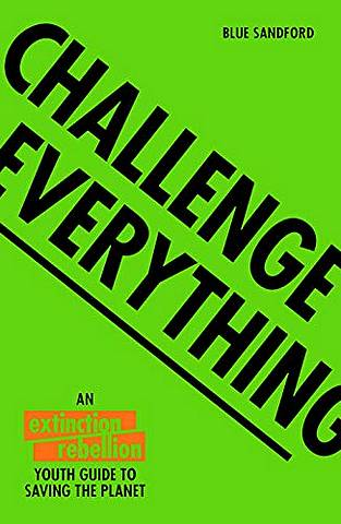 Challenge Everything: An Extinction Rebellion Youth guide to saving the planet - Blue Sandford - 9781843654643
