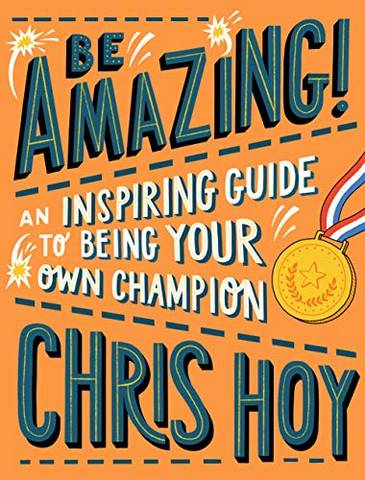 Be Amazing! An inspiring guide to being your own champion - Sir Chris Hoy - 9781406394733