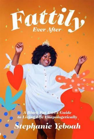 Fattily Ever After: A Black Fat Girl's Guide to Living Life Unapologetically - Stephanie Yeboah - 9781784883447