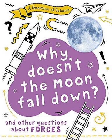 A Question of Science: Why Doesn't the Moon Fall Down? And Other Questions about Forces - Anna Claybourne - 9781526311559