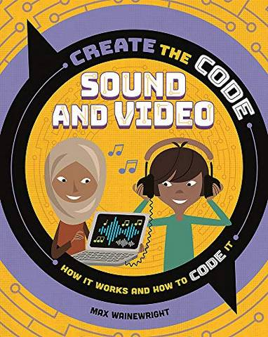 Create the Code: Sound and Video - Max Wainewright - 9781526313621
