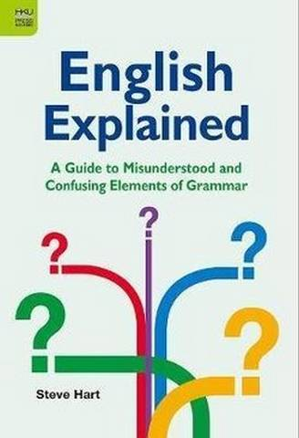 English Explained: A Guide to Misunderstood and Confusing Elements of Grammar - Steve Hart - 9789888528431
