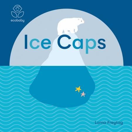 Eco Baby: Ice Caps - Lorna Freytag - 9781787416710