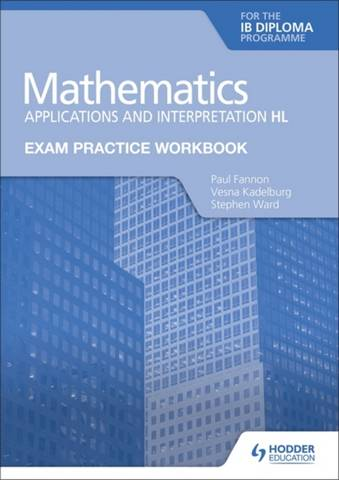 Exam Practice Workbook for Mathematics for the IB Diploma: Applications and interpretation HL - Paul Fannon - 9781398321885