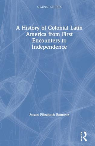 A History of Colonial Latin America from First Encounters to Independence - Susan Elizabeth Ramirez (Texas Christian University