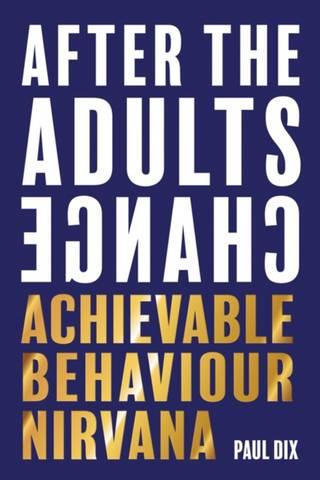 After The Adults Change: Achievable Behaviour Nirvana - Paul Dix - 9781781353776