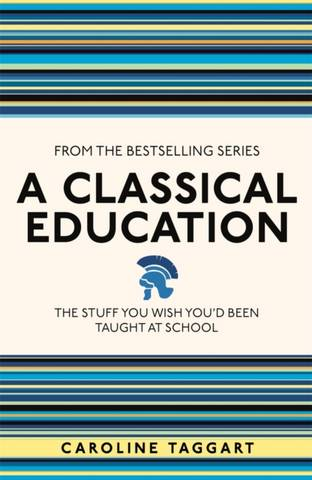 A Classical Education: The Stuff You Wish You'd Been Taught At School - Caroline Taggart - 9781782430100