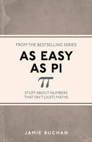 As Easy As Pi: Stuff about numbers that isn't (just) maths - Jamie Buchan - 9781782434337