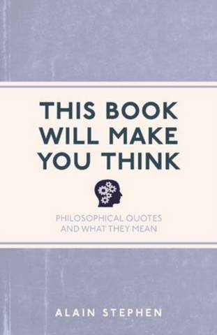 This Book Will Make You Think: Philosophical Quotes and What They Mean - Alain Stephen - 9781782435068