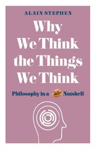 Why We Think the Things We Think: Philosophy in a Nutshell - Alain Stephen - 9781782437840