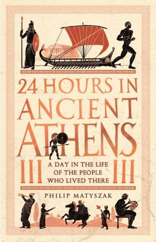 24 Hours in Ancient Athens: A Day in the Life of the People Who Lived There - Dr Philip Matyszak - 9781782439769
