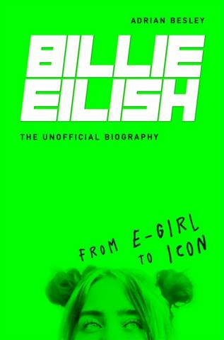Billie Eilish: From e-girl to Icon: The Unofficial Biography - Adrian Besley - 9781782439998