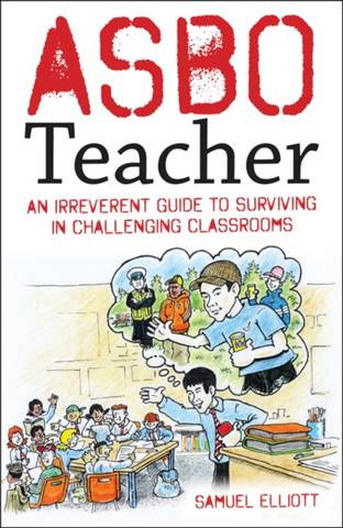 ASBO Teacher: An irreverent guide to surviving in challenging classrooms - Samuel Elliott - 9781785835223