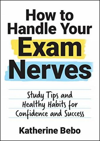 How to Handle Your Exam Nerves: Study Tips and Healthy Habits for Confidence and Success - Katherine Bebo - 9781787836495