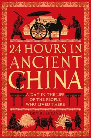 24 Hours in Ancient China: A Day in the Life of the People Who Lived There - Yijie Zhuang - 9781789291216