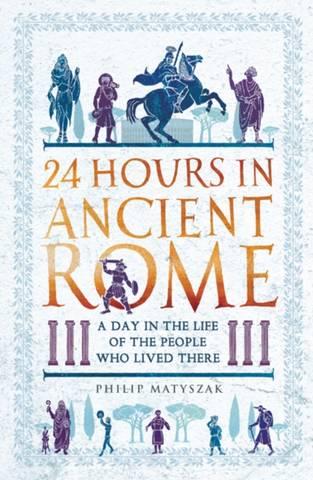 24 Hours in Ancient Rome: A Day in the Life of the People Who Lived There - Dr Philip Matyszak - 9781789291278