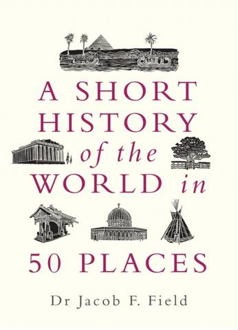 A Short History of the World in 50 Places - Jacob F. Field - 9781789291971