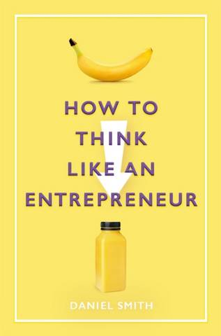 How to Think Like an Entrepreneur - Daniel Smith - 9781789292077