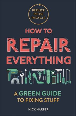 How to Repair Everything: A Green Guide to Fixing Stuff - Nick Harper - 9781789292312