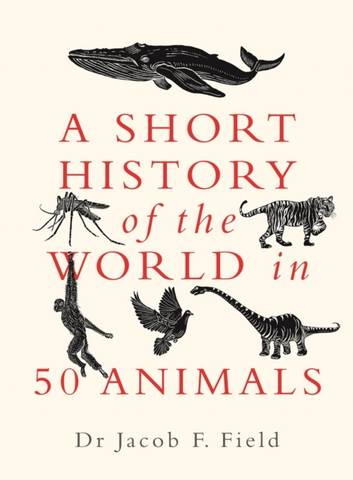 A Short History of the World in 50 Animals - Jacob F. Field - 9781789292954