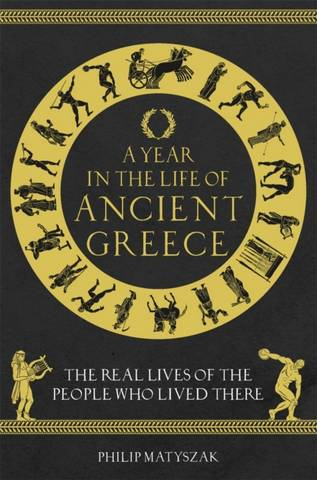 A Year in the Life of Ancient Greece: The Real Lives of the People Who Lived There - Dr Philip Matyszak - 9781789293036