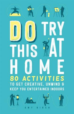 Do Try This at Home: 80 Activities to Get Creative