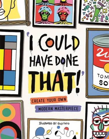 I Could Have Done That: Create Your Own Modern Masterpiece - Guy Field - 9781912785179