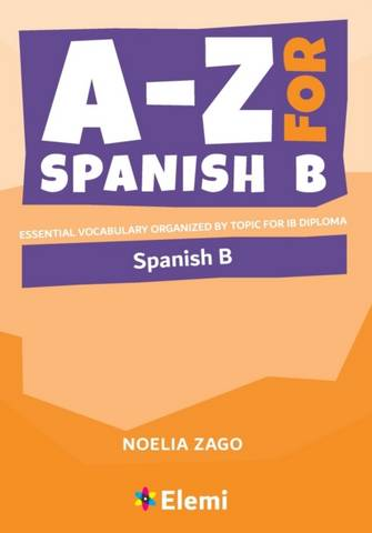 A-Z for Spanish B: Essential vocabulary organized by topic for IB Diploma - Noelia Zago - 9781916413146