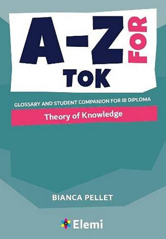 A-Z for Theory of Knowledge: Glossary and student companion for IB Diploma - Bianca Pellet - 9781916413160